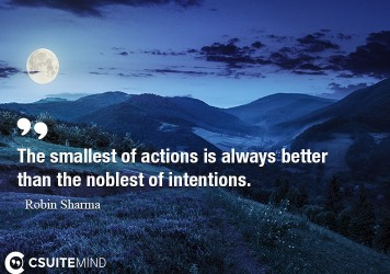 The smallest of actions is always better than the noblest of intentions.