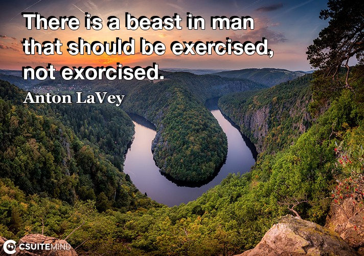 There is a beast in man that should be exercised, not exorcised.